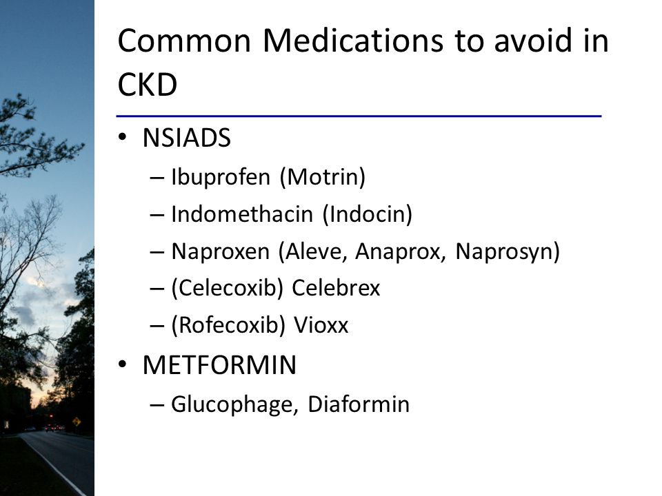 Common Medications to avoid in CKD NSIADS – Ibuprofen (Motrin) – Indomethacin (Indocin) – Naproxen (Aleve, Anaprox, Naprosyn) – (Celecoxib) Celebrex –
