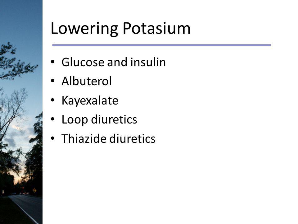 Lowering Potasium Glucose and insulin Albuterol Kayexalate Loop diuretics Thiazide diuretics