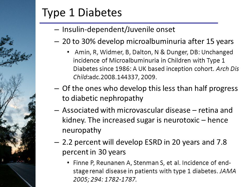 Type 1 Diabetes – Insulin-dependent/Juvenile onset – 20 to 30% develop microalbuminuria after 15 years Amin, R, Widmer, B, Dalton, N & Dunger, DB: Unchanged incidence of Microalbuminuria in Children with Type 1 Diabetes since 1986: A UK based inception cohort.