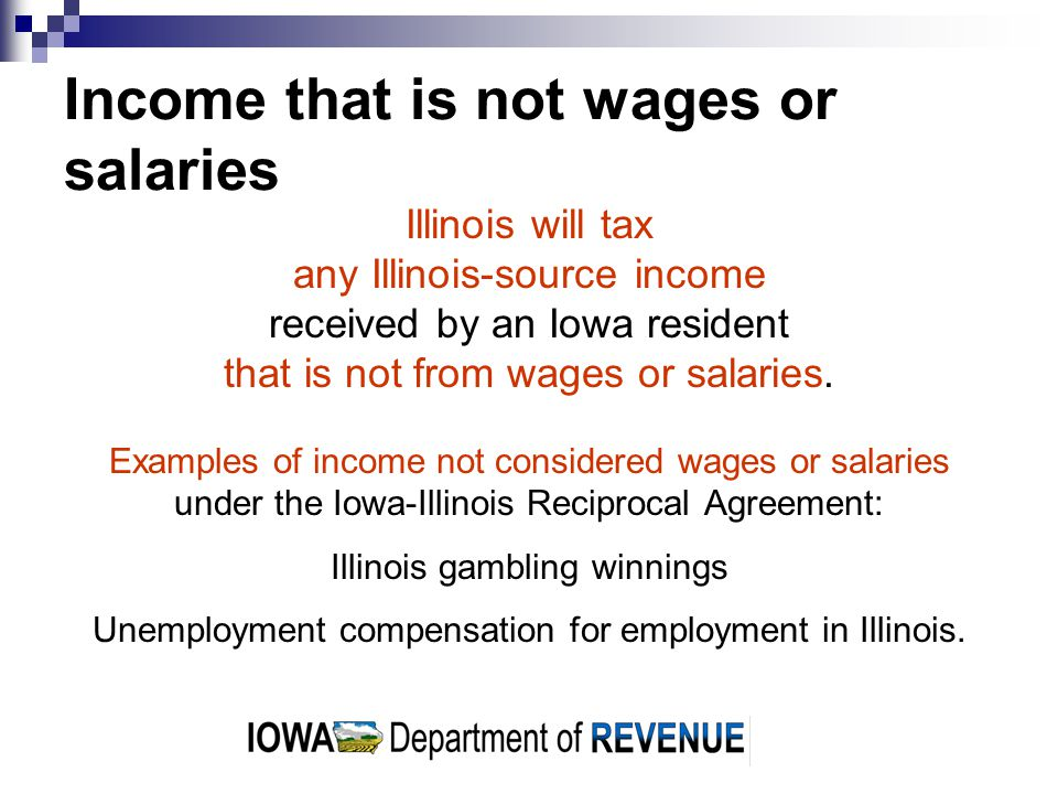 Income that is not wages or salaries Illinois will tax any Illinois-source income received by an Iowa resident that is not from wages or salaries.