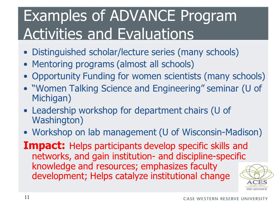 11 Examples of ADVANCE Program Activities and Evaluations Distinguished scholar/lecture series (many schools) Mentoring programs (almost all schools) Opportunity Funding for women scientists (many schools) Women Talking Science and Engineering seminar (U of Michigan) Leadership workshop for department chairs (U of Washington) Workshop on lab management (U of Wisconsin-Madison) Impact: Helps participants develop specific skills and networks, and gain institution- and discipline-specific knowledge and resources; emphasizes faculty development; Helps catalyze institutional change