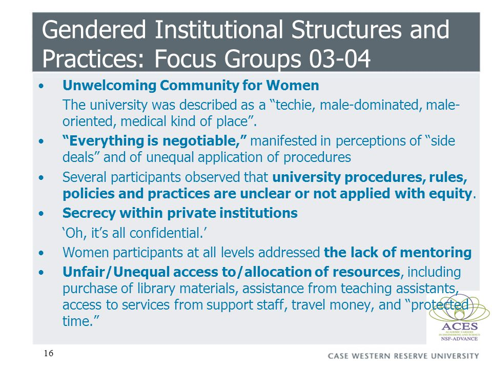 16 Gendered Institutional Structures and Practices: Focus Groups 03-04 Unwelcoming Community for Women The university was described as a techie, male-dominated, male- oriented, medical kind of place.