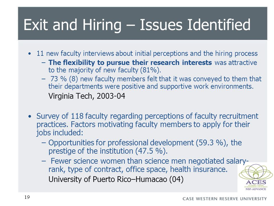19 Exit and Hiring – Issues Identified 11 new faculty interviews about initial perceptions and the hiring process –The flexibility to pursue their research interests was attractive to the majority of new faculty (81%).