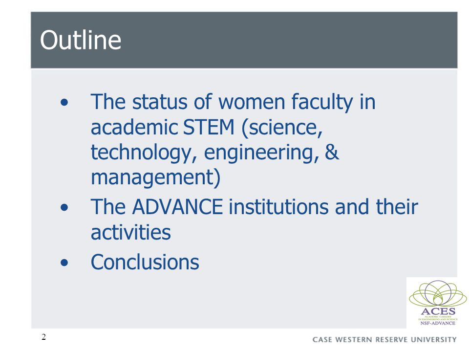2 Outline The status of women faculty in academic STEM (science, technology, engineering, & management) The ADVANCE institutions and their activities Conclusions