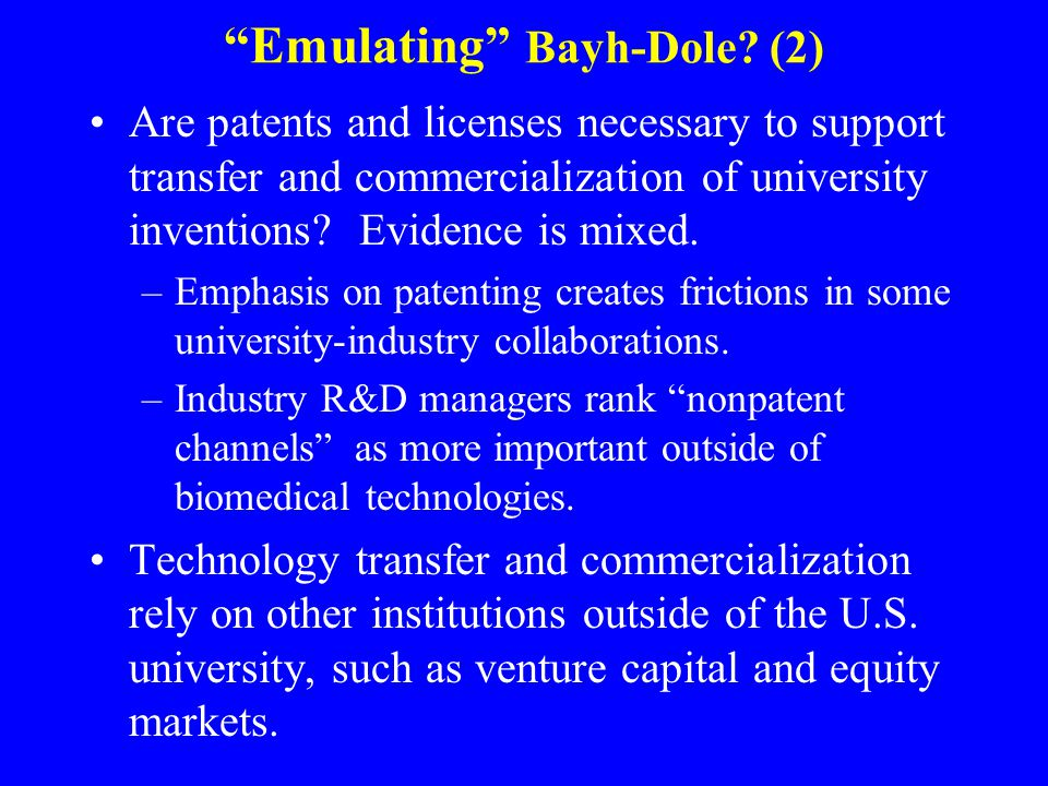 Emulating Bayh-Dole? (2) Are patents and licenses necessary to support transfer and commercialization of university inventions? Evidence is mixed. –Em
