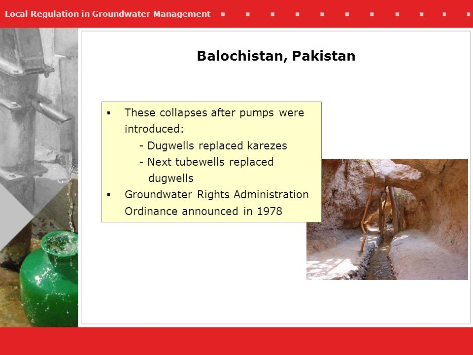 Local Regulation in Groundwater Management These collapses after pumps were introduced: - Dugwells replaced karezes - Next tubewells replaced dugwells Groundwater Rights Administration Ordinance announced in 1978 Balochistan, Pakistan
