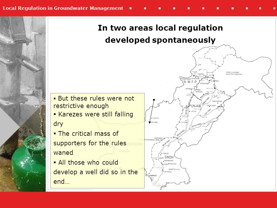 Local Regulation in Groundwater Management But these rules were not restrictive enough Karezes were still falling dry The critical mass of supporters for the rules waned All those who could develop a well did so in the end… In two areas local regulation developed spontaneously
