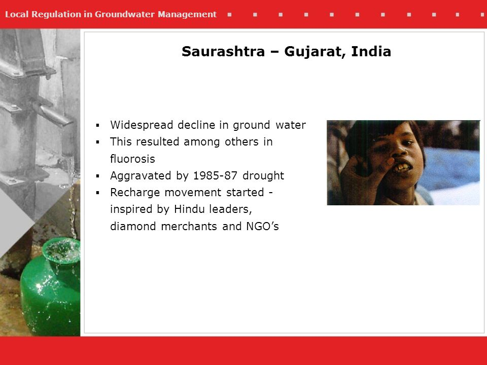 Local Regulation in Groundwater Management Saurashtra – Gujarat, India Widespread decline in ground water This resulted among others in fluorosis Aggr