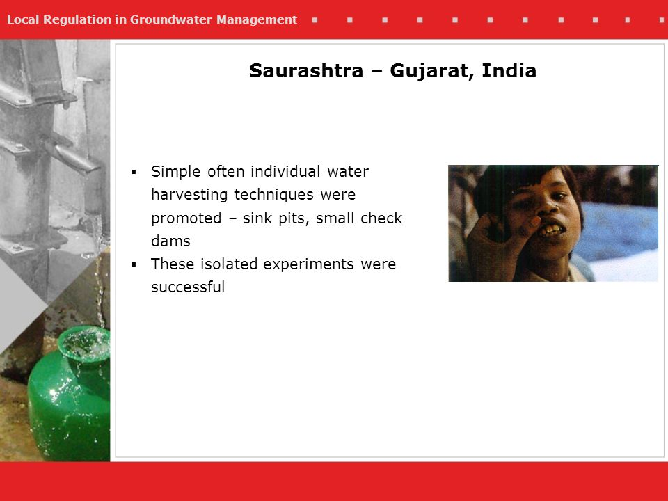 Local Regulation in Groundwater Management Saurashtra – Gujarat, India Simple often individual water harvesting techniques were promoted – sink pits,