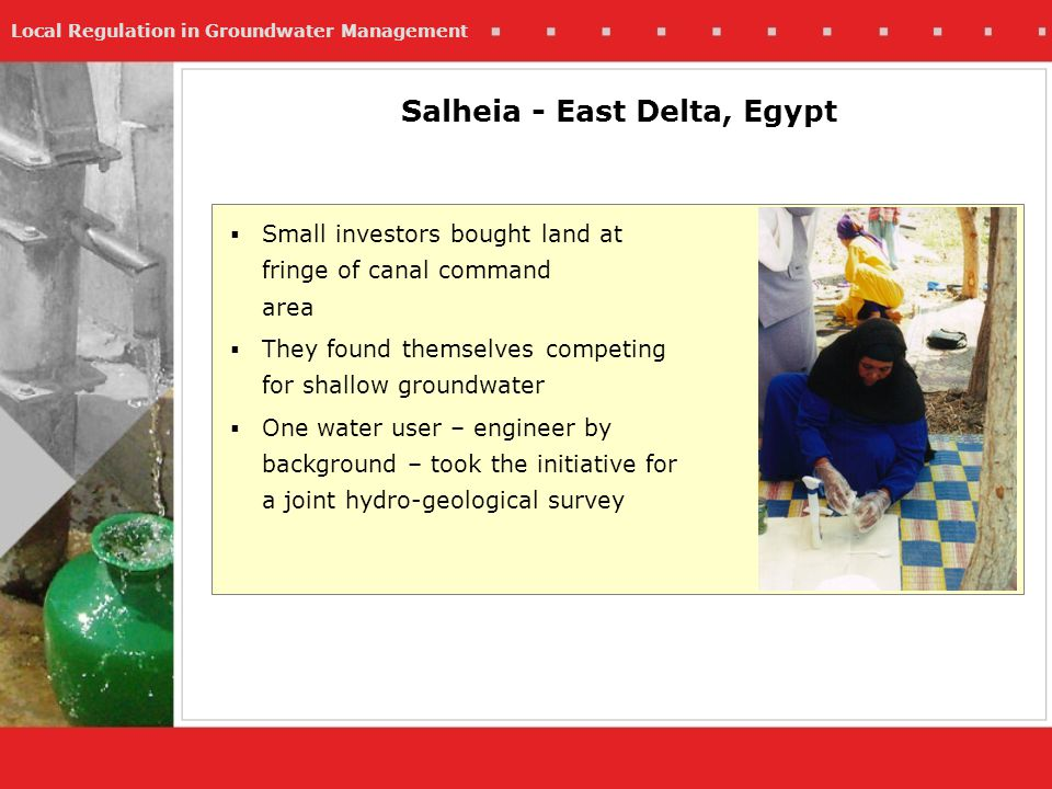 Local Regulation in Groundwater Management Salheia - East Delta, Egypt Small investors bought land at fringe of canal command area They found themselves competing for shallow groundwater One water user – engineer by background – took the initiative for a joint hydro-geological survey