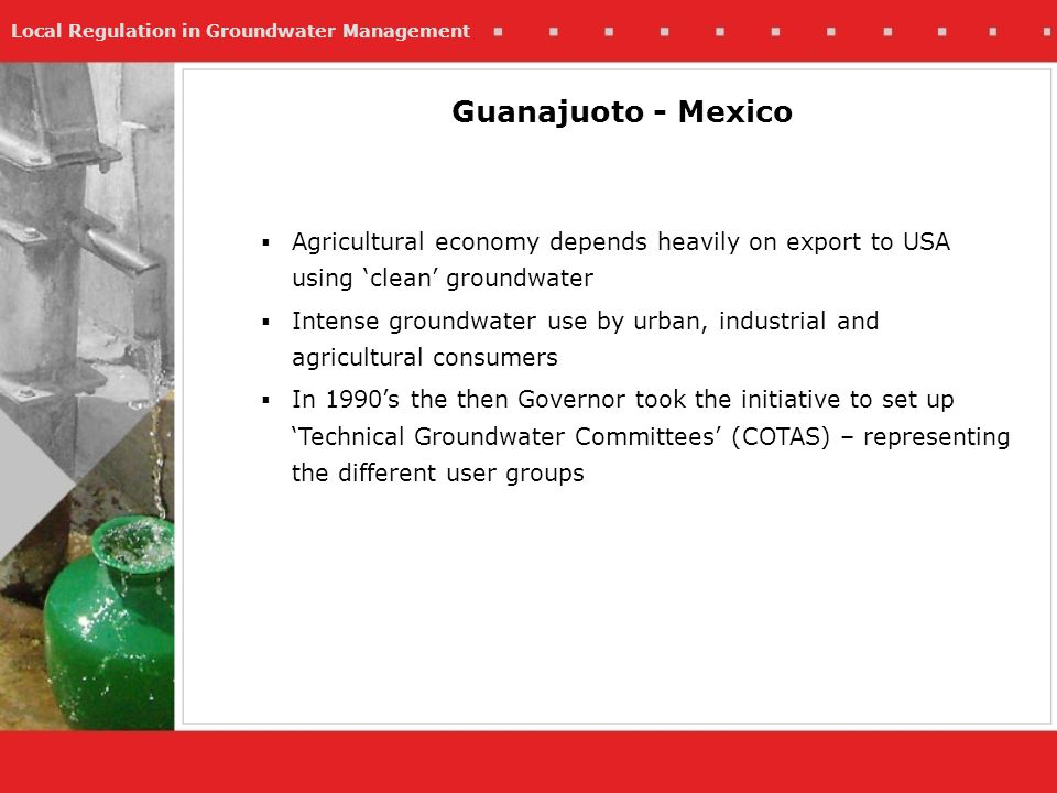 Local Regulation in Groundwater Management Agricultural economy depends heavily on export to USA using clean groundwater Intense groundwater use by urban, industrial and agricultural consumers In 1990s the then Governor took the initiative to set up Technical Groundwater Committees (COTAS) – representing the different user groups Guanajuoto - Mexico