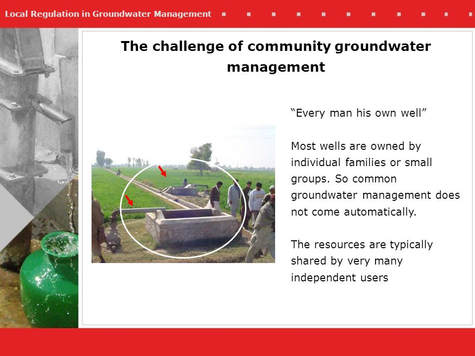 Local Regulation in Groundwater Management Every man his own well Most wells are owned by individual families or small groups. So common groundwater m