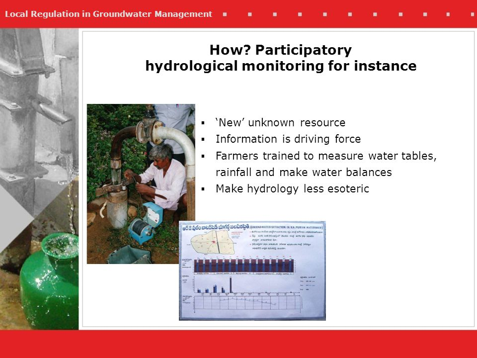 Local Regulation in Groundwater Management How? Participatory hydrological monitoring for instance New unknown resource Information is driving force F