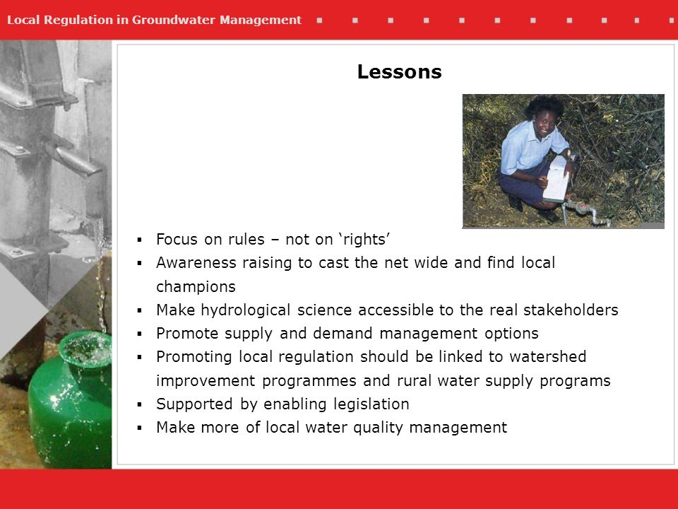 Local Regulation in Groundwater Management Lessons Focus on rules – not on rights Awareness raising to cast the net wide and find local champions Make hydrological science accessible to the real stakeholders Promote supply and demand management options Promoting local regulation should be linked to watershed improvement programmes and rural water supply programs Supported by enabling legislation Make more of local water quality management