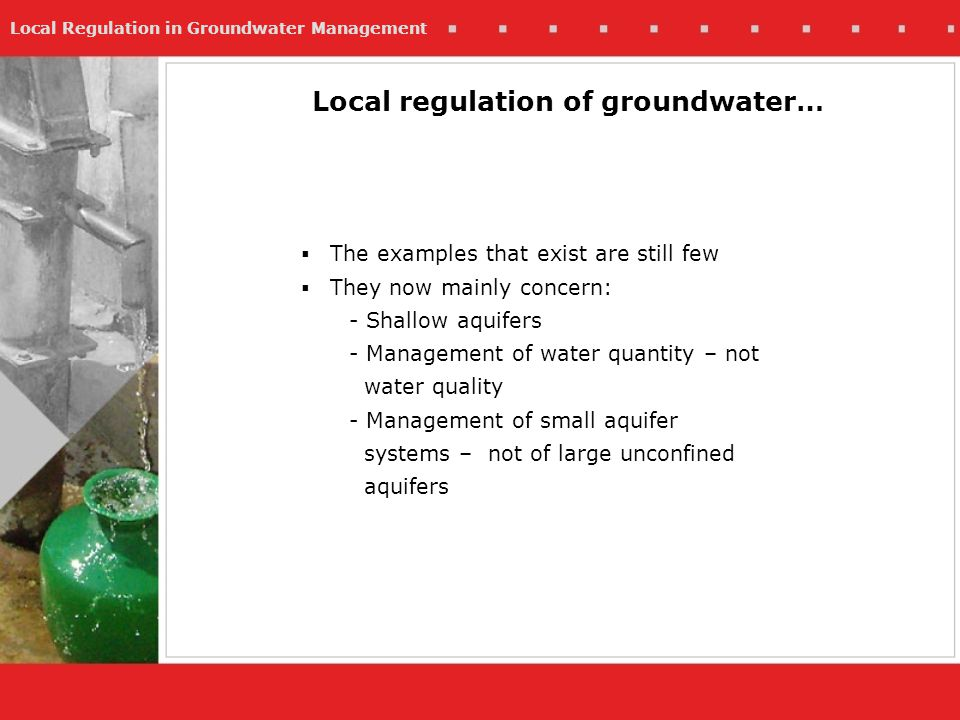 Local Regulation in Groundwater Management Local regulation of groundwater… The examples that exist are still few They now mainly concern: - Shallow aquifers - Management of water quantity – not water quality - Management of small aquifer systems – not of large unconfined aquifers