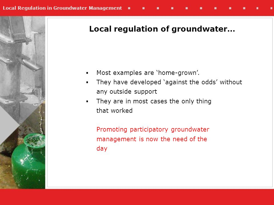 Local Regulation in Groundwater Management Most examples are home-grown. They have developed against the odds without any outside support They are in
