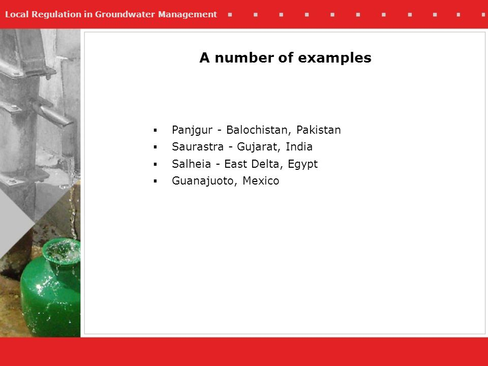 Local Regulation in Groundwater Management A number of examples Panjgur - Balochistan, Pakistan Saurastra - Gujarat, India Salheia - East Delta, Egypt Guanajuoto, Mexico