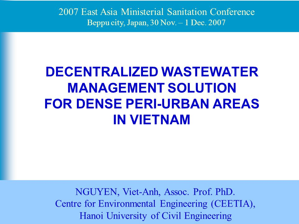 1 DECENTRALIZED WASTEWATER MANAGEMENT SOLUTION FOR DENSE PERI-URBAN AREAS IN VIETNAM NGUYEN, Viet-Anh, Assoc. Prof. PhD. Centre for Environmental Engi
