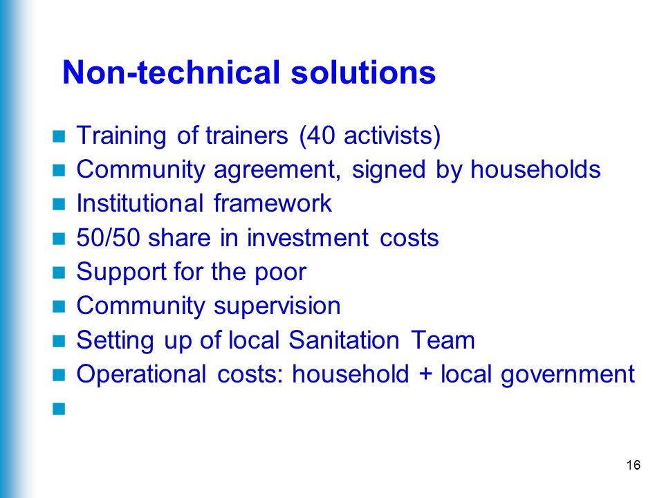 16 Non-technical solutions Training of trainers (40 activists) Community agreement, signed by households Institutional framework 50/50 share in investment costs Support for the poor Community supervision Setting up of local Sanitation Team Operational costs: household + local government