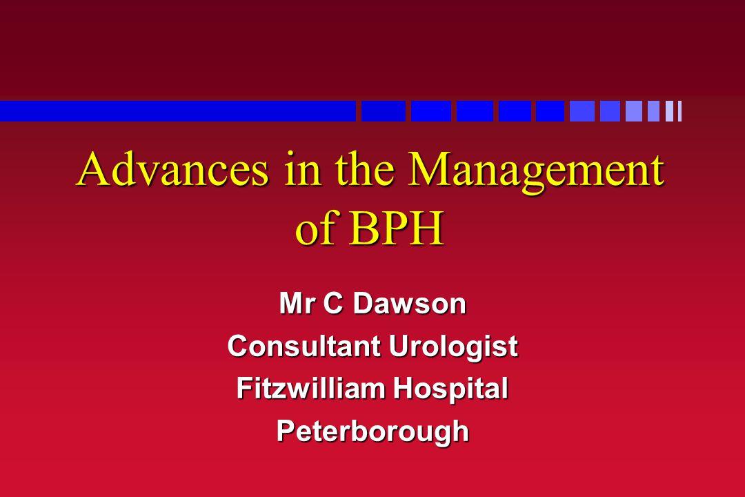 Advances in the Management of BPH Mr C Dawson Consultant Urologist Fitzwilliam Hospital Peterborough