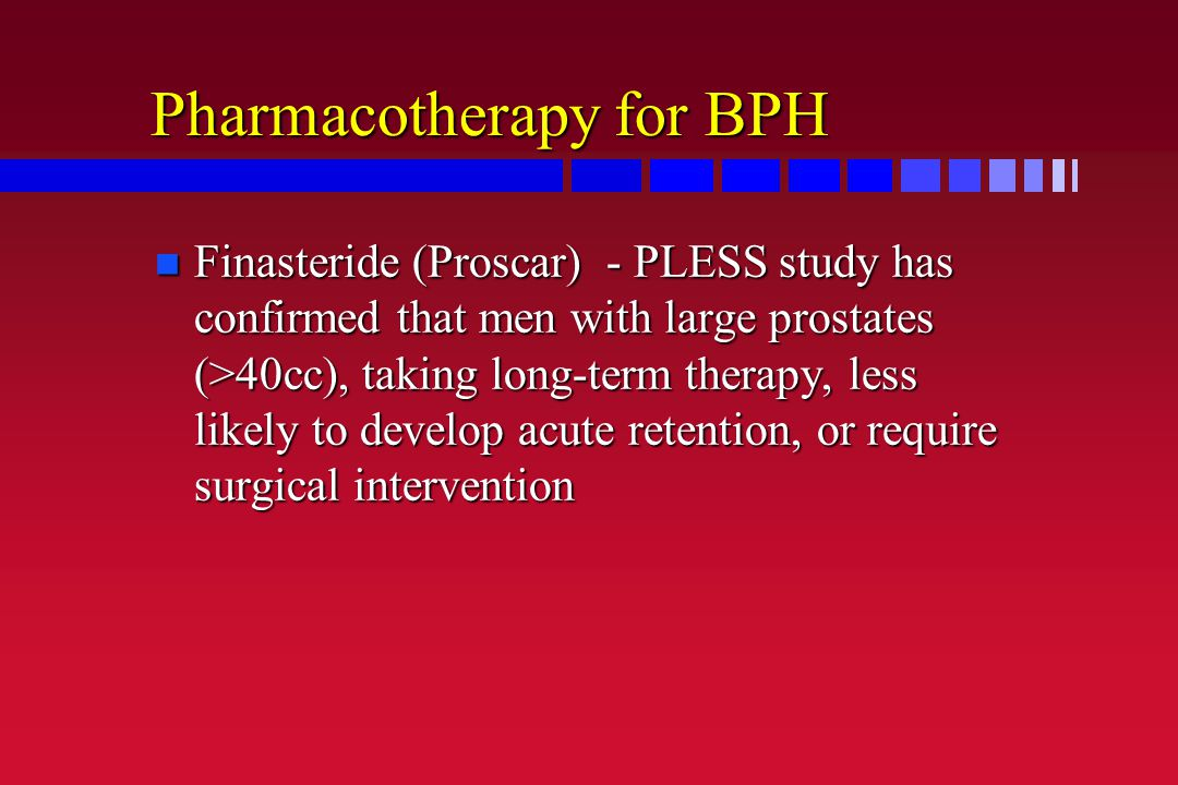 Pharmacotherapy for BPH n Finasteride (Proscar) - PLESS study has confirmed that men with large prostates (>40cc), taking long-term therapy, less like