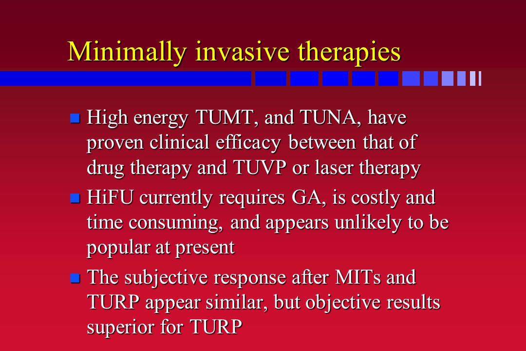 Minimally invasive therapies n High energy TUMT, and TUNA, have proven clinical efficacy between that of drug therapy and TUVP or laser therapy n HiFU