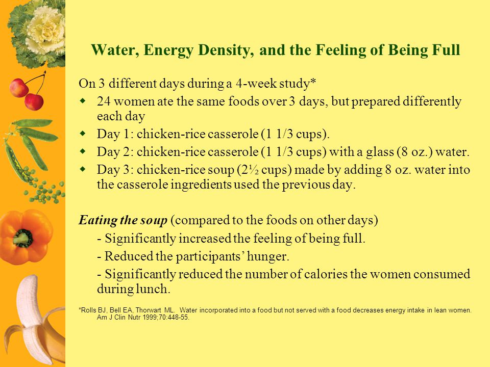 Water, Energy Density, and the Feeling of Being Full On 3 different days during a 4-week study* 24 women ate the same foods over 3 days, but prepared