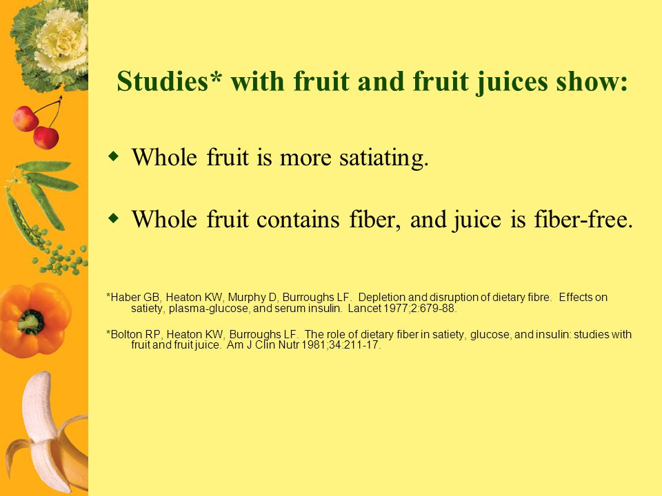 Studies* with fruit and fruit juices show: Whole fruit is more satiating. Whole fruit contains fiber, and juice is fiber-free. *Haber GB, Heaton KW, M