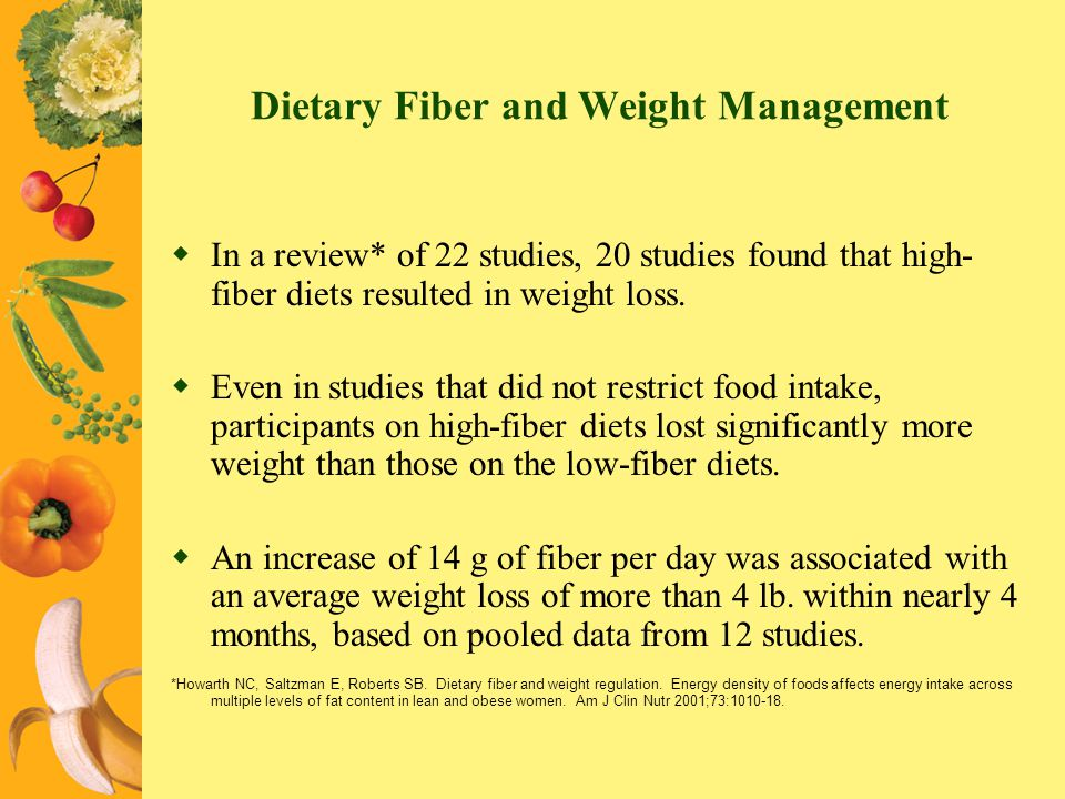 Dietary Fiber and Weight Management In a review* of 22 studies, 20 studies found that high- fiber diets resulted in weight loss. Even in studies that