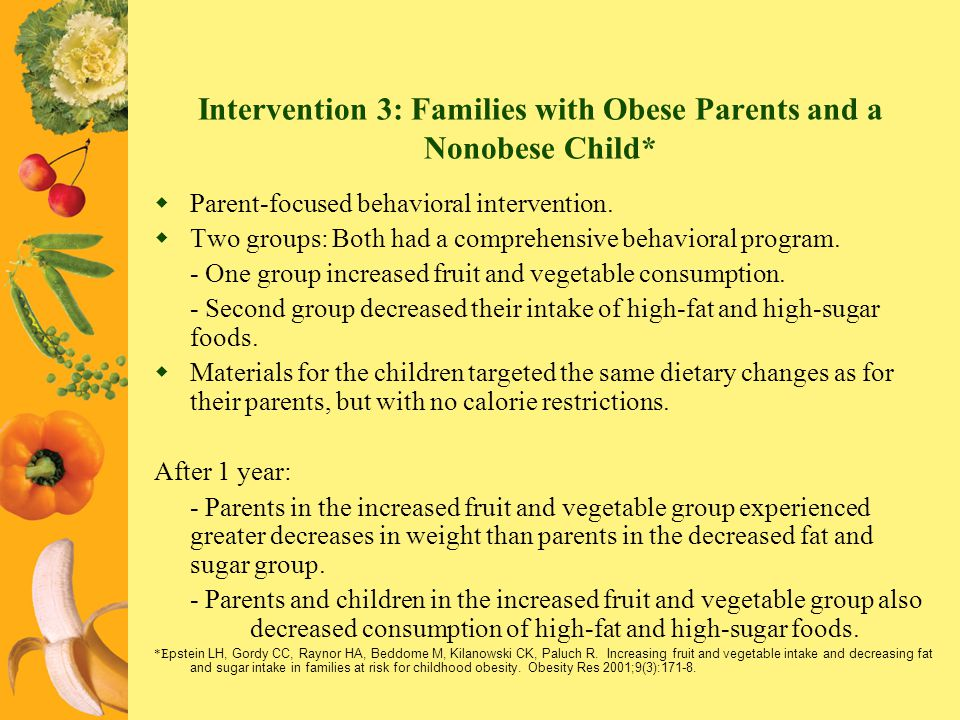 Intervention 3: Families with Obese Parents and a Nonobese Child* Parent-focused behavioral intervention. Two groups: Both had a comprehensive behavio