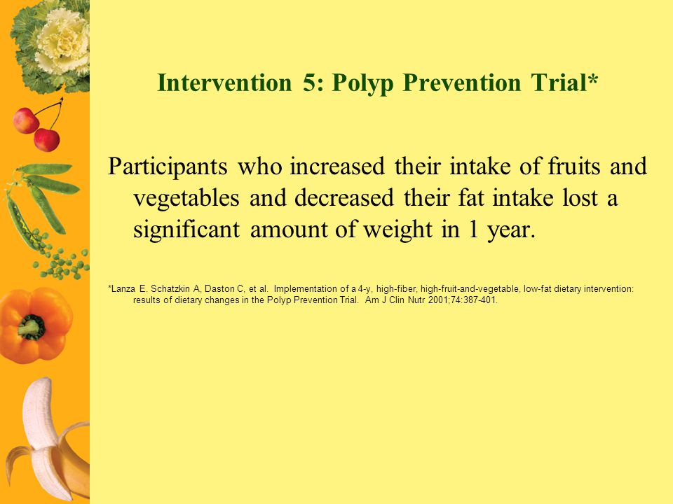 Intervention 5: Polyp Prevention Trial* Participants who increased their intake of fruits and vegetables and decreased their fat intake lost a signifi