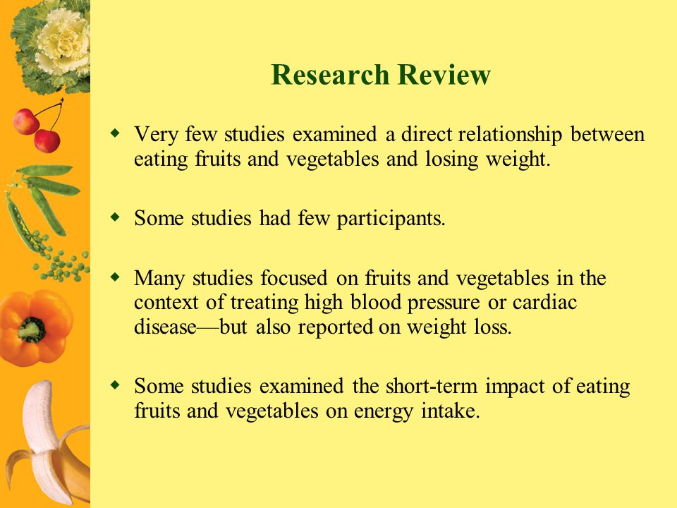 Research Review Very few studies examined a direct relationship between eating fruits and vegetables and losing weight. Some studies had few participa
