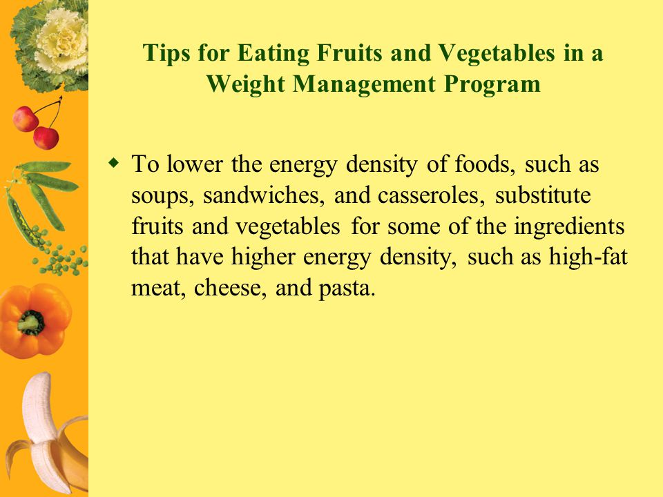 Tips for Eating Fruits and Vegetables in a Weight Management Program To lower the energy density of foods, such as soups, sandwiches, and casseroles,
