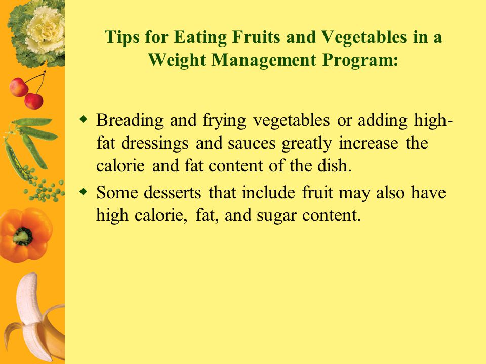 Tips for Eating Fruits and Vegetables in a Weight Management Program: Breading and frying vegetables or adding high- fat dressings and sauces greatly
