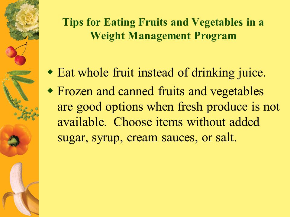 Tips for Eating Fruits and Vegetables in a Weight Management Program Eat whole fruit instead of drinking juice. Frozen and canned fruits and vegetable
