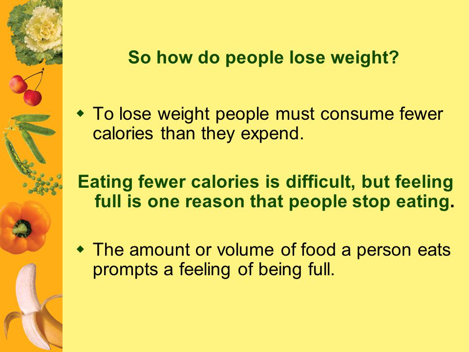 So how do people lose weight? To lose weight people must consume fewer calories than they expend. Eating fewer calories is difficult, but feeling full
