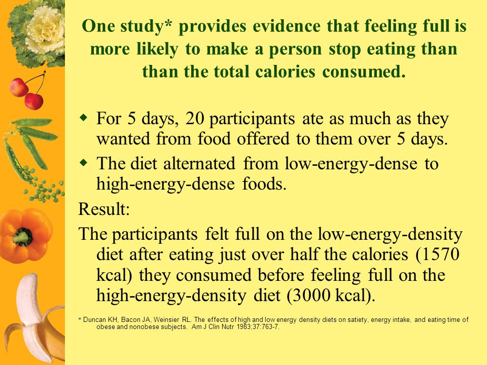 One study* provides evidence that feeling full is more likely to make a person stop eating than than the total calories consumed. For 5 days, 20 parti