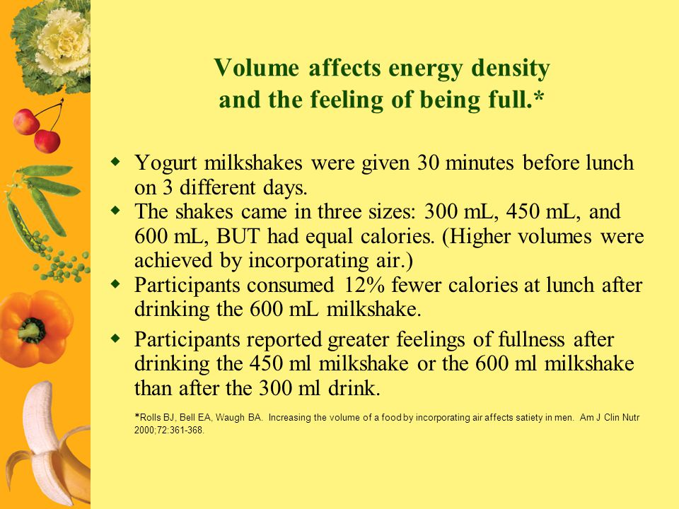 Volume affects energy density and the feeling of being full.* Yogurt milkshakes were given 30 minutes before lunch on 3 different days. The shakes cam