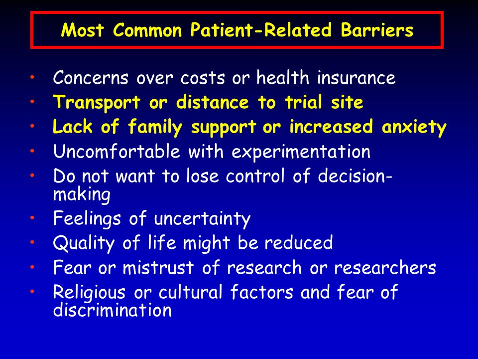 Most Common Patient-Related Barriers Concerns over costs or health insurance Transport or distance to trial site Lack of family support or increased anxiety Uncomfortable with experimentation Do not want to lose control of decision- making Feelings of uncertainty Quality of life might be reduced Fear or mistrust of research or researchers Religious or cultural factors and fear of discrimination