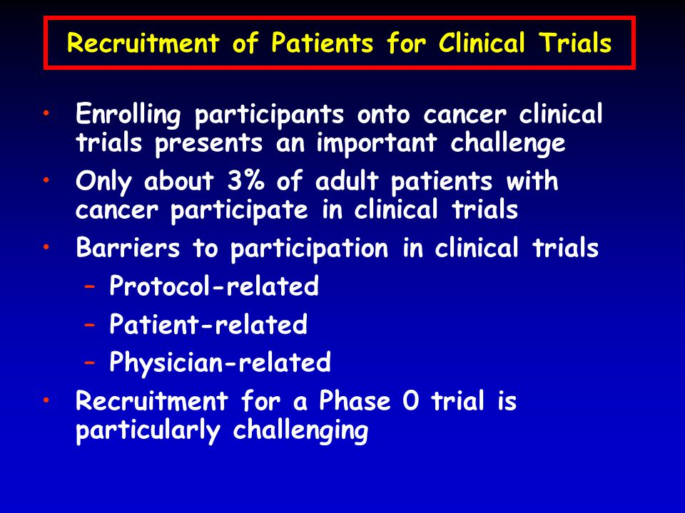 Recruitment of Patients for Clinical Trials Enrolling participants onto cancer clinical trials presents an important challenge Only about 3% of adult patients with cancer participate in clinical trials Barriers to participation in clinical trials –Protocol-related –Patient-related –Physician-related Recruitment for a Phase 0 trial is particularly challenging