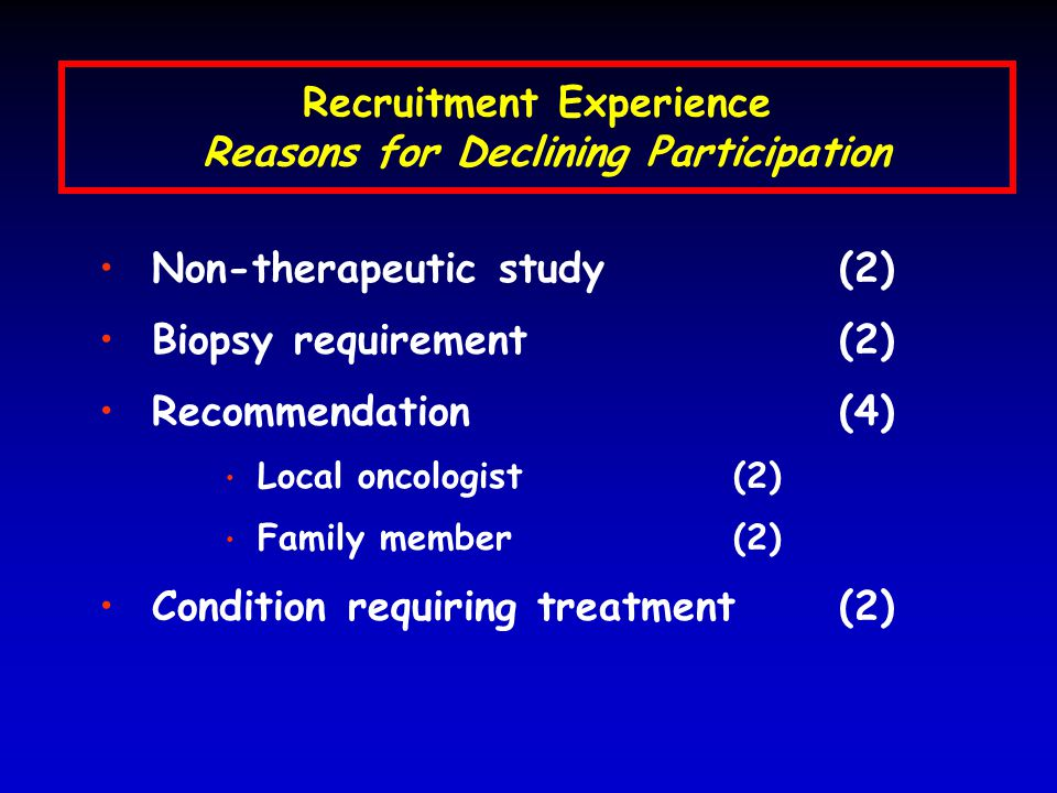 Recruitment Experience Reasons for Declining Participation Non-therapeutic study (2) Biopsy requirement (2) Recommendation (4) Local oncologist (2) Family member (2) Condition requiring treatment (2)