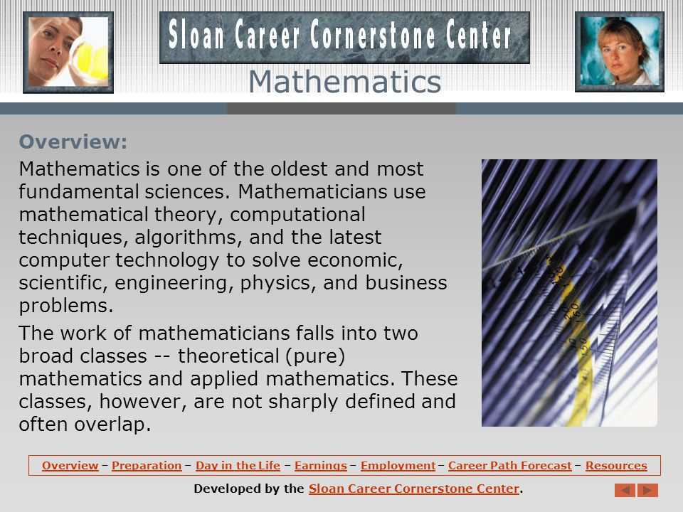 OverviewOverview – Preparation – Day in the Life – Earnings – Employment – Career Path Forecast – ResourcesPreparationDay in the LifeEarningsEmploymentCareer Path ForecastResources Developed by the Sloan Career Cornerstone Center.Sloan Career Cornerstone Center Mathematics