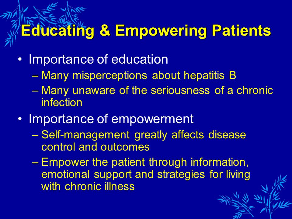 Educating & Empowering Patients Importance of education –Many misperceptions about hepatitis B –Many unaware of the seriousness of a chronic infection Importance of empowerment –Self-management greatly affects disease control and outcomes –Empower the patient through information, emotional support and strategies for living with chronic illness