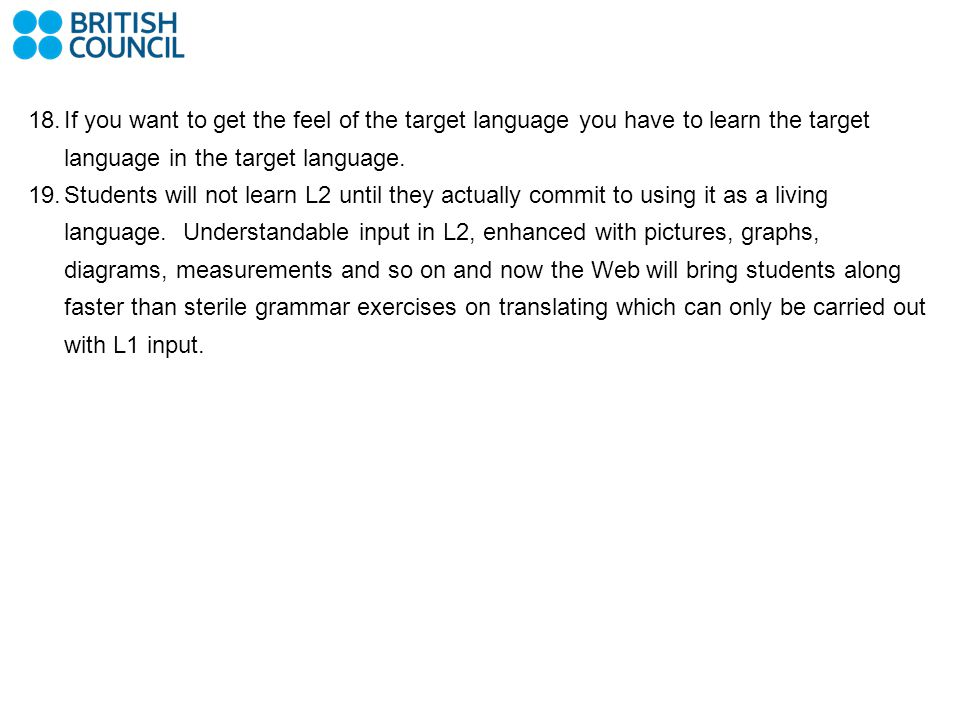 18.If you want to get the feel of the target language you have to learn the target language in the target language. 19.Students will not learn L2 unti