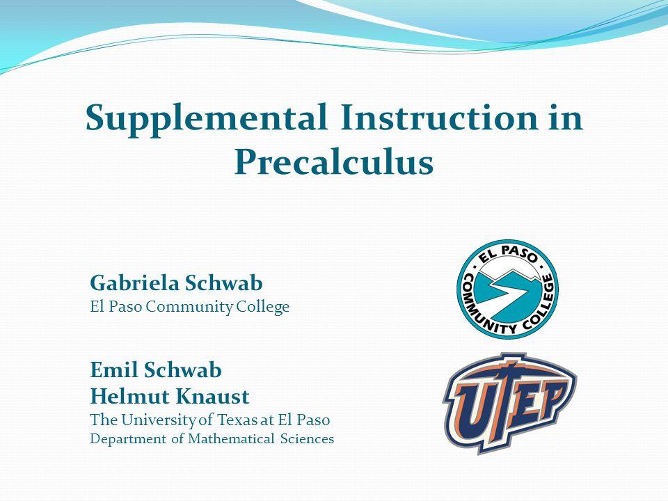 Supplemental Instruction in Precalculus Gabriela Schwab El Paso Community College Emil Schwab Helmut Knaust The University of Texas at El Paso Departm