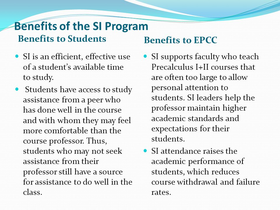 Benefits of the SI Program Benefits to Students Benefits to EPCC SI is an efficient, effective use of a students available time to study. Students hav