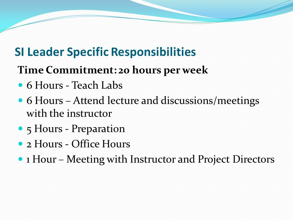 SI Leader Specific Responsibilities Time Commitment: 20 hours per week 6 Hours - Teach Labs 6 Hours – Attend lecture and discussions/meetings with the