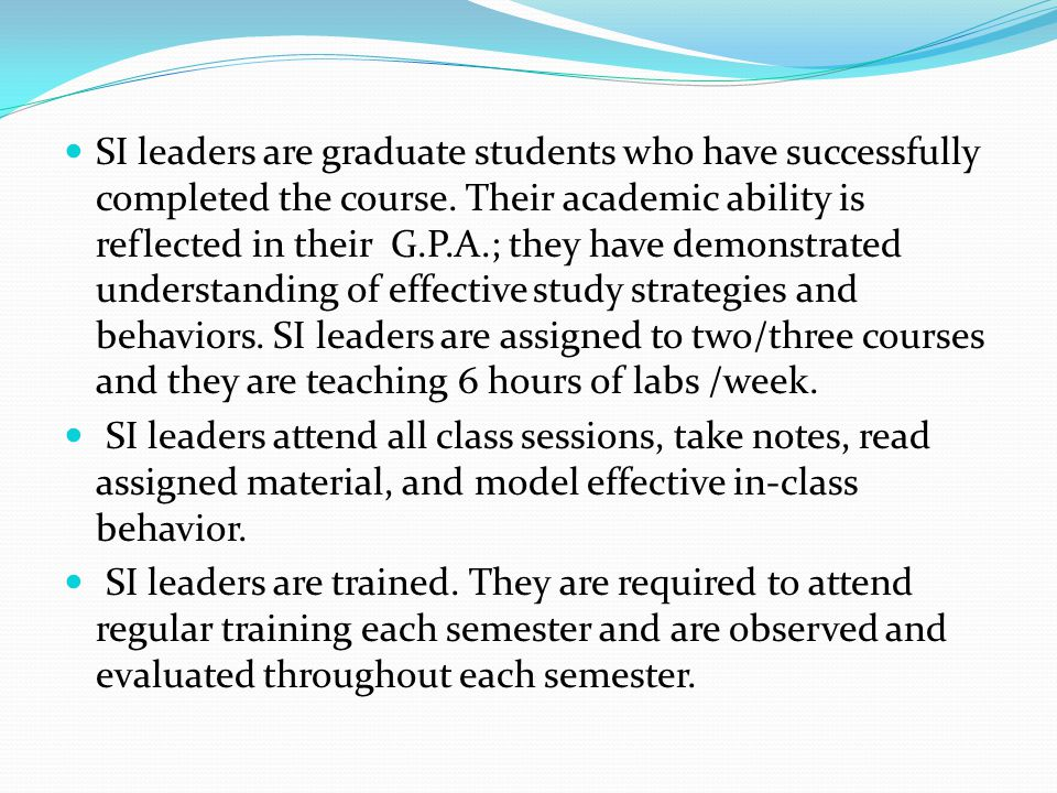 SI leaders are graduate students who have successfully completed the course. Their academic ability is reflected in their G.P.A.; they have demonstrat