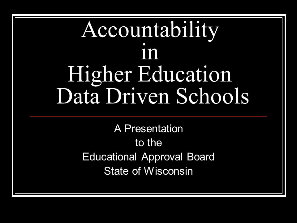 Accountability in Higher Education Data Driven Schools A Presentation to the Educational Approval Board State of Wisconsin