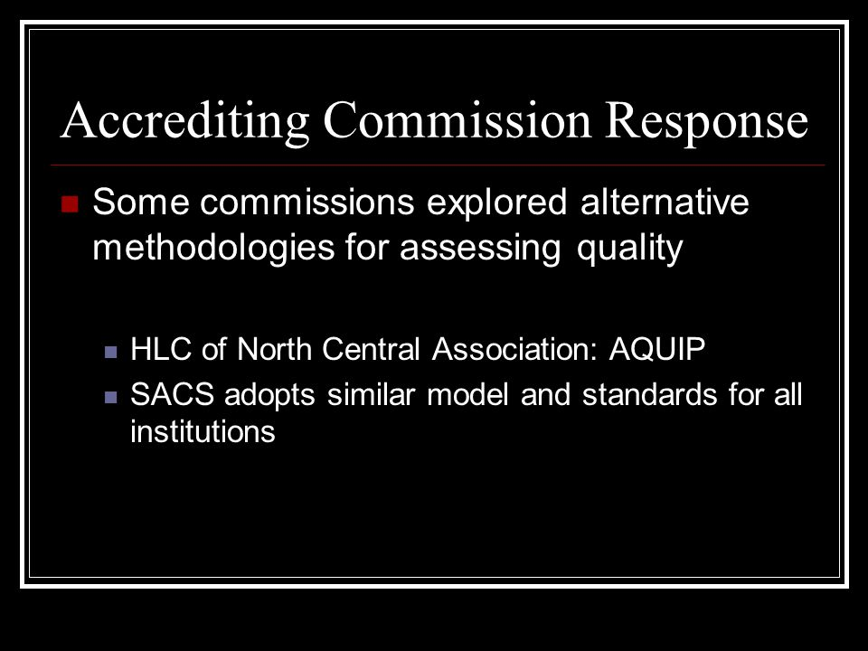Accrediting Commission Response Some commissions explored alternative methodologies for assessing quality HLC of North Central Association: AQUIP SACS adopts similar model and standards for all institutions